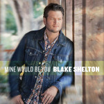 Blake Shelton Mine Would Be You