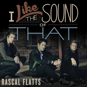 Rascal Flatts I Like the Sound of That